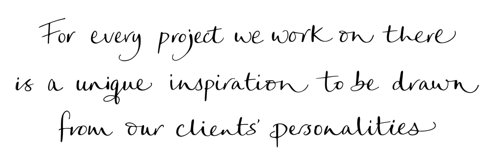 """""""For every project we embark on there is a unique inspiration to be drawn from our client's personalities. This drives it all."""""""